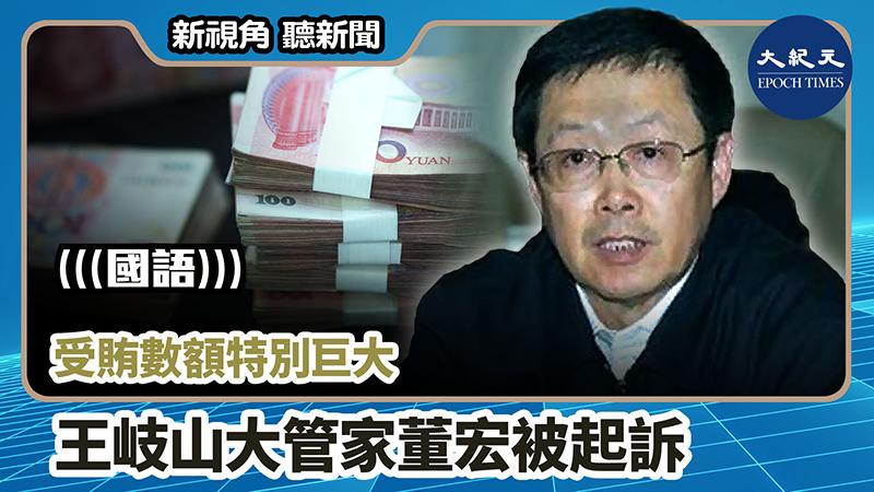 【新視角聽新聞 #1017】受賄數額特別巨大 王岐山大管家董宏被起訴
