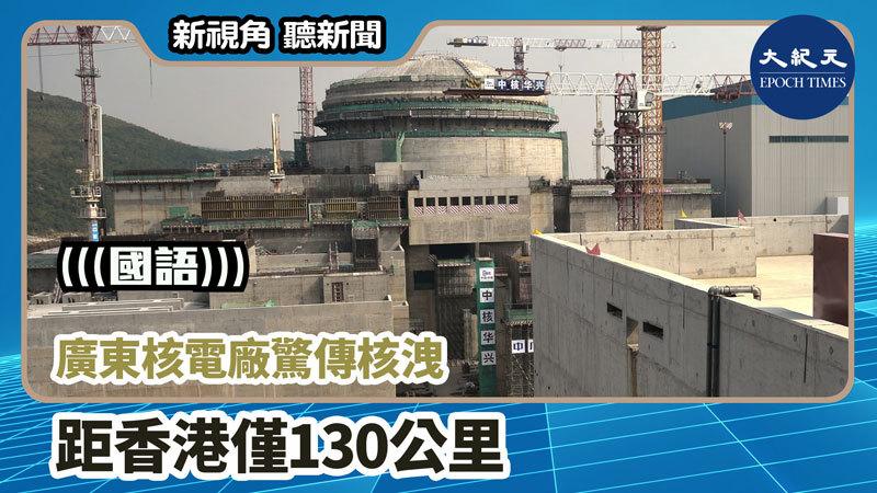 【新視角聽新聞 #1036】廣東核電廠驚傳核洩 距香港僅130公里
