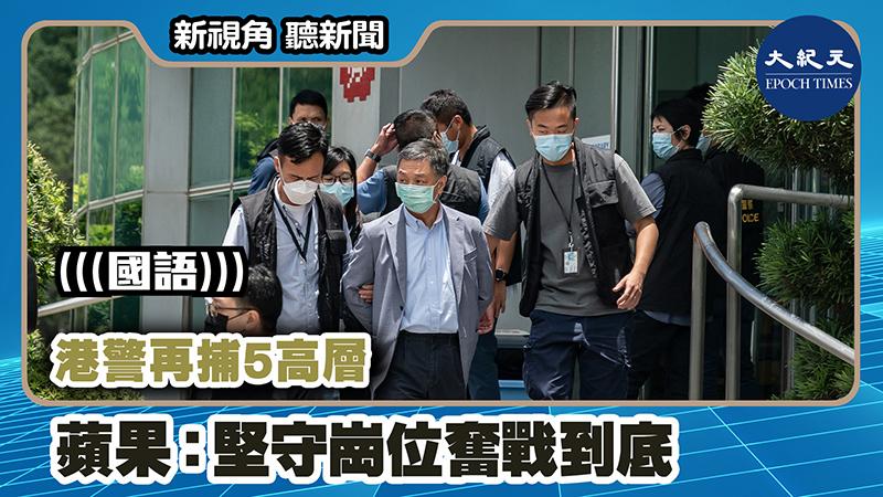 【新視角聽新聞 #1048】港警再捕5高層  蘋果:堅守崗位奮戰到底