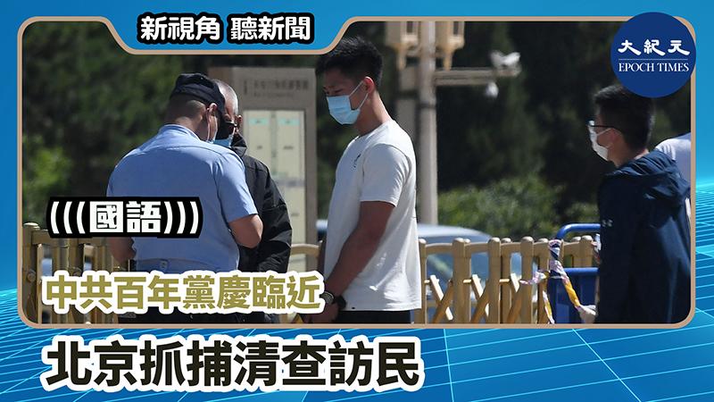 【新視角聽新聞 #1062】中共百年黨慶臨近  北京抓捕清查訪民