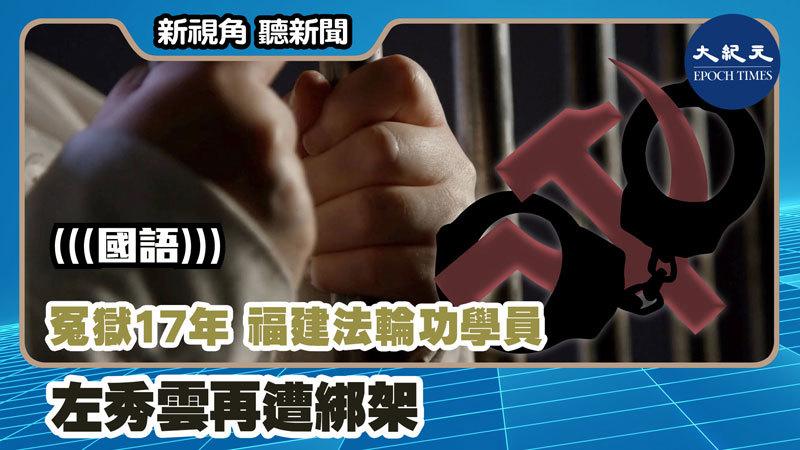 【新視角聽新聞 #1077】冤獄17年 福建法輪功學員左秀雲再遭綁架