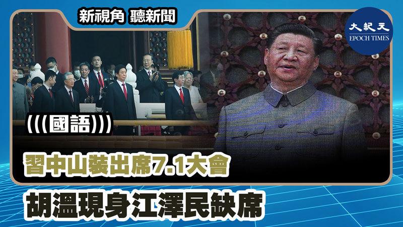 【新視角聽新聞 #1104】習中山裝出席7.1大會 胡溫現身江澤民缺席