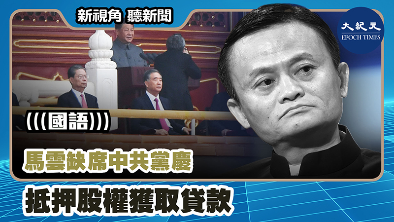 【新視角聽新聞 #1125】馬雲缺席中共黨慶 抵押股權獲取貸款