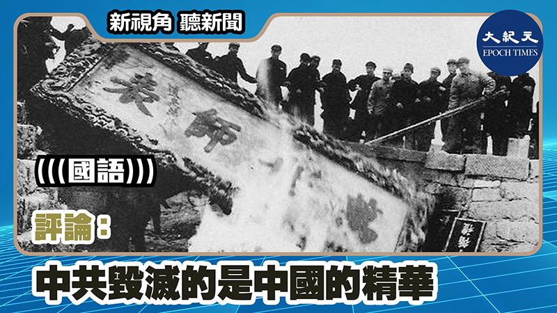 【新視角聽新聞 #1128】評論:中共毀滅的是中國的精華