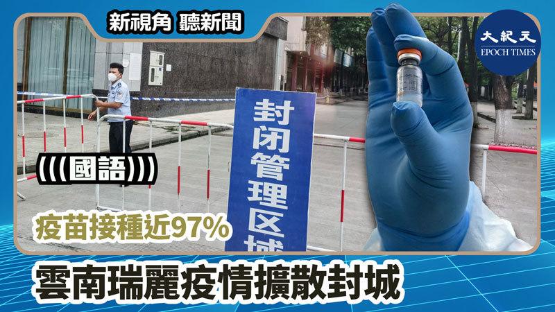 【新視角聽新聞 #1138】疫苗接種近97% 雲南瑞麗疫情擴散封城