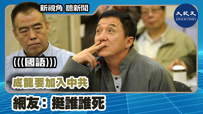 【新視角聽新聞 #1147】成龍要加入中共 網友:挺誰誰死