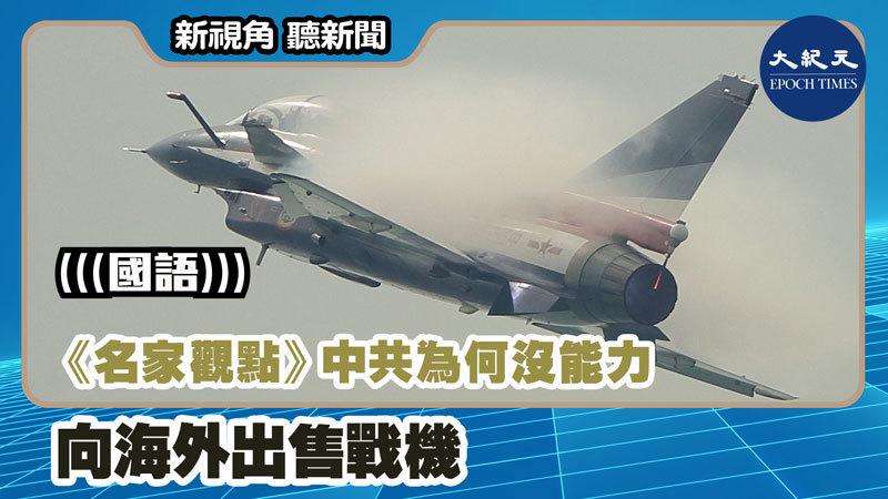 【新視角聽新聞 #1153】《名家觀點》中共為何沒能力向海外出售戰機