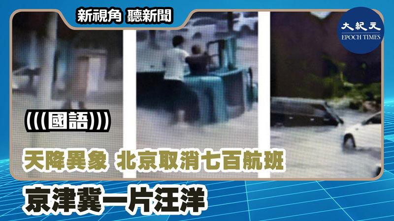 【新視角聽新聞 #1163】天降異象 北京取消七百航班 京津冀一片汪洋