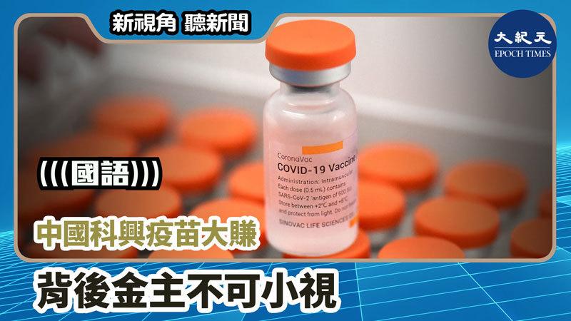 【新視角聽新聞 #1167】中國科興疫苗大賺 背後金主不可小視