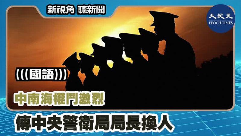 【新視角聽新聞 #1172】中南海權鬥激烈 傳中央警衛局局長換人