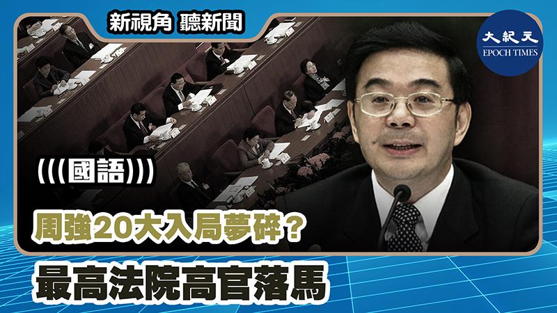 【新視角聽新聞 #1178】周強20大入局夢碎? 最高法院高官落馬