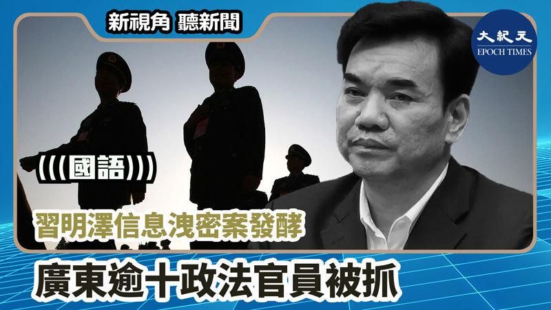 【新視角聽新聞 #1187】習明澤信息洩密案發酵 廣東逾十政法官員被抓