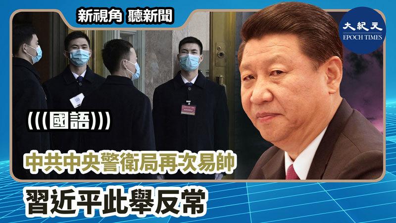 【新視角聽新聞 #1188】中共中央警衛局再次易帥 習近平此舉反常