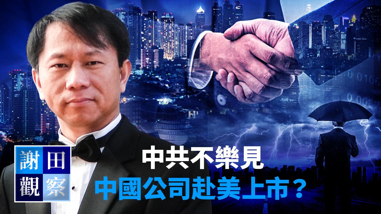 【謝田觀察】中共不樂見中國公司赴美上市?