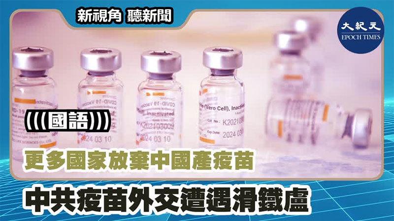 【新視角聽新聞 #1192】更多國家放棄中國產疫苗 中共疫苗外交遭遇滑鐵盧