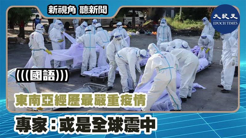 【新視角聽新聞 #1194】東南亞經歷最嚴重疫情 專家:或是全球震中