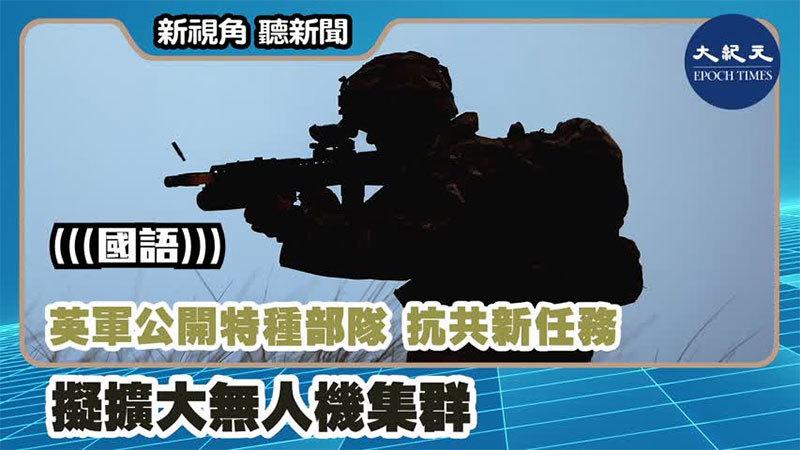 【新視角聽新聞 #1195】英軍公開特種部隊抗共新任務 擬擴大無人機集群