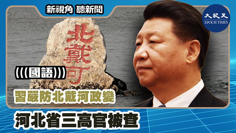 【新視角聽新聞 #1205】習嚴防北戴河政變 河北省三高官被查