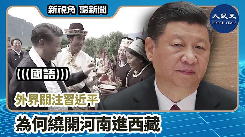 【新視角聽新聞 #1206】外界關注習近平 為何繞開河南進西藏