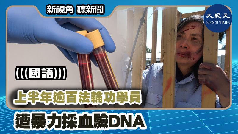 【新視角聽新聞 #1215】上半年逾百法輪功學員  遭暴力採血驗DNA