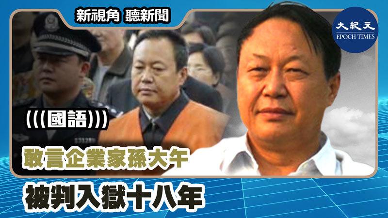【新視角聽新聞 #1217】敢言企業家孫大午被判入獄十八年
