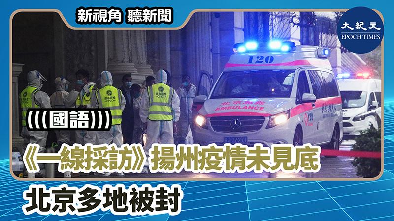 【新視角聽新聞 #1235】《一線採訪》揚州疫情未見底 北京多地被封