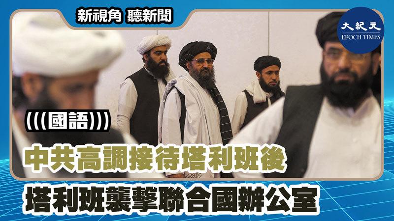 【新視角聽新聞 #1242】中共高調接待塔利班後 塔利班襲擊聯合國辦公室