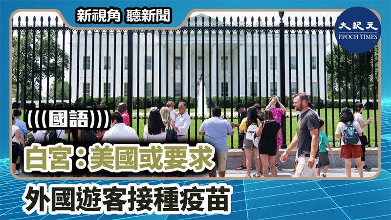 【新視角聽新聞 #1250】白宮:美國或要求 外國遊客接種疫苗