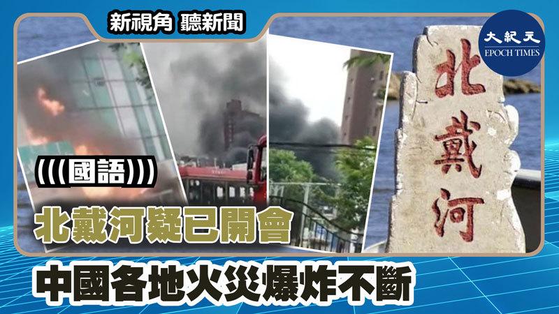 【新視角聽新聞 #1259】北戴河疑已開會 中國各地火災爆炸不斷