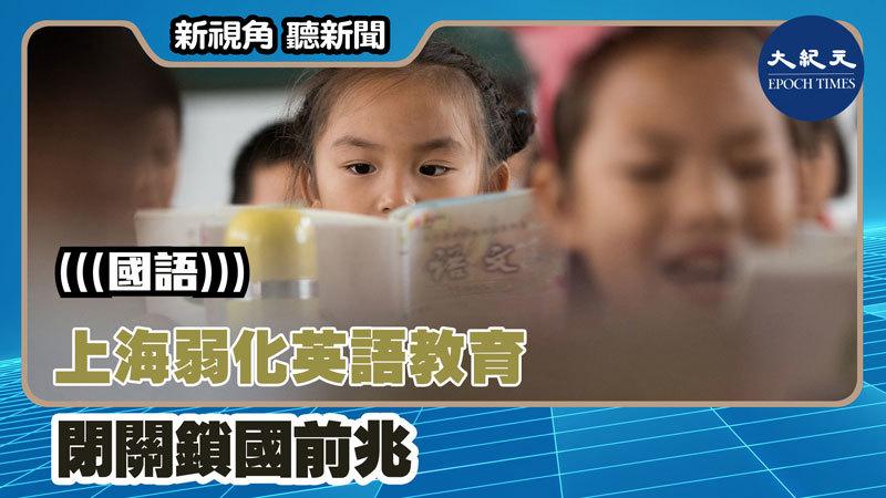 【新視角聽新聞 #1263】上海弱化英語教育 閉關鎖國前兆