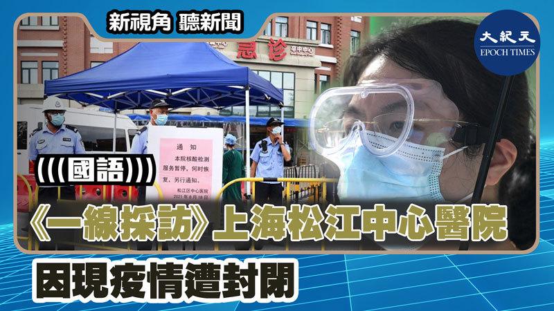 【新視角聽新聞 #1283】《一線採訪》上海松江中心醫院因現疫情遭封閉