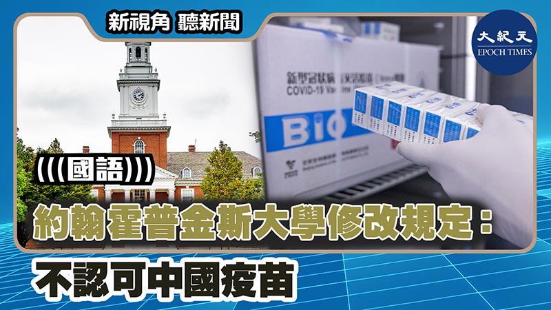【新視角聽新聞 #1304】約翰霍普金斯大學修改規定:不認可中國疫苗