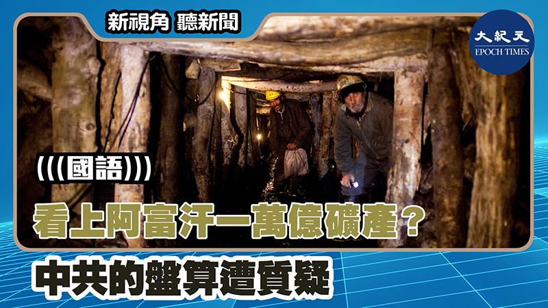 【新視角聽新聞 #1307】看上阿富汗一萬億礦產? 中共的盤算遭質疑