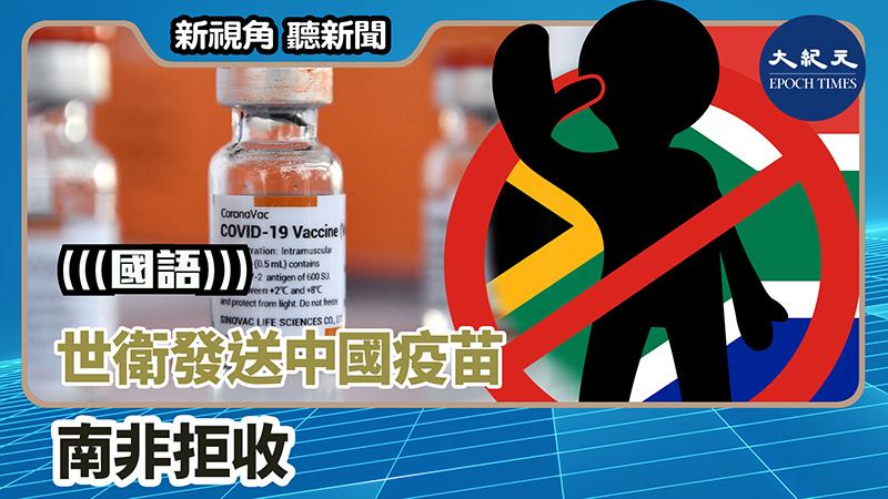 【新視角聽新聞 #1314】世衛發送中國疫苗 南非拒收