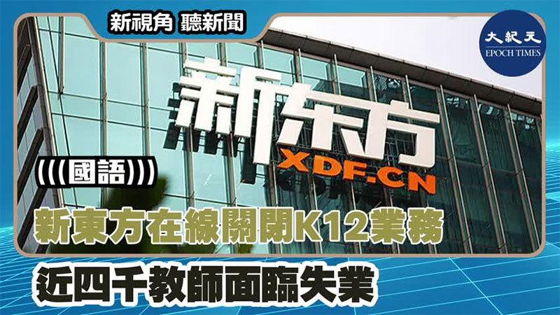 【新視角聽新聞 #1366】新東方在線關閉K12業務 近四千教師面臨失業