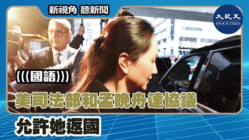 【新視角聽新聞 #1379】消息:美司法部和孟晚舟達協議 允許她返國