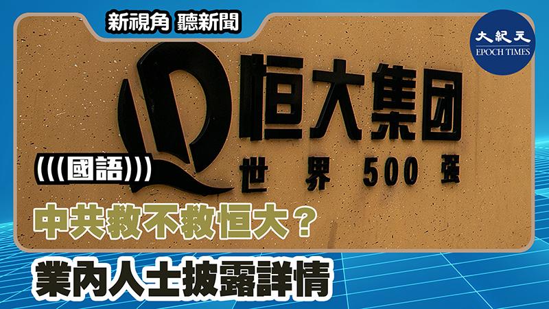 【新視角聽新聞 #1380】中共救不救恒大? 業內人士披露詳情