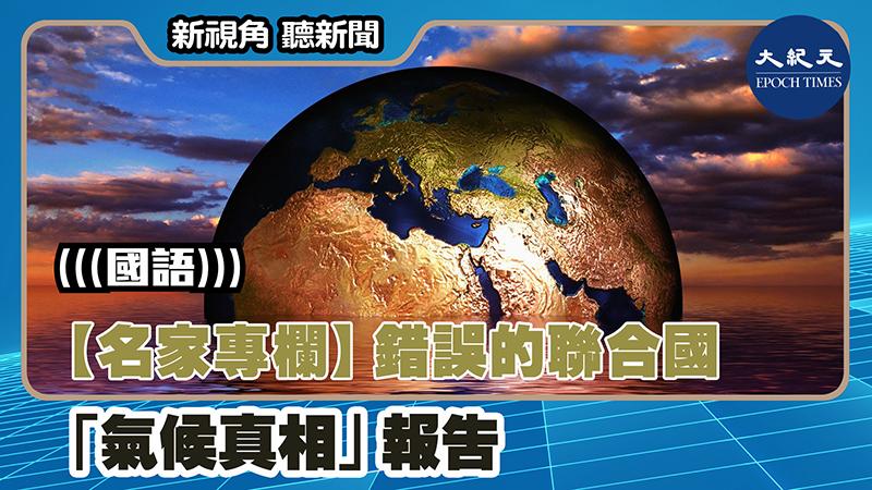 【新視角聽新聞 #1382】【名家專欄】錯誤的聯合國「氣候真相」報告
