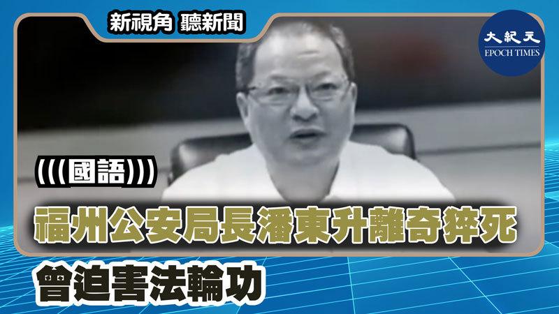 【新視角聽新聞 #1384】福州公安局長潘東升離奇猝死 曾迫害法輪功