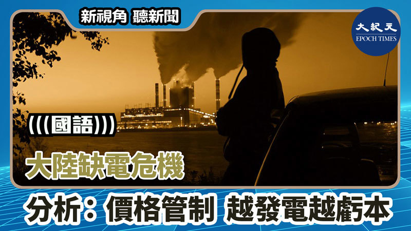 【新視角聽新聞 #1388】大陸缺電危機 分析:價格管制 越發電越虧本