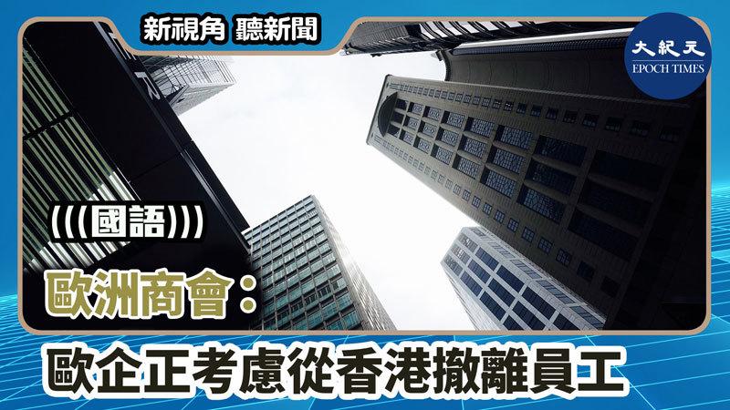 【新視角聽新聞 #1411】歐洲商會:歐企正考慮從香港撤離員工