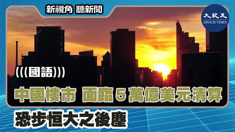 【新視角聽新聞 #1429】中國樓市 面臨5萬億美元清算 恐步恒大之後塵
