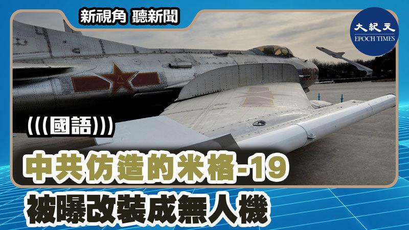 【新視角聽新聞 #1451】中共仿造的米格-19 被曝改裝成無人機